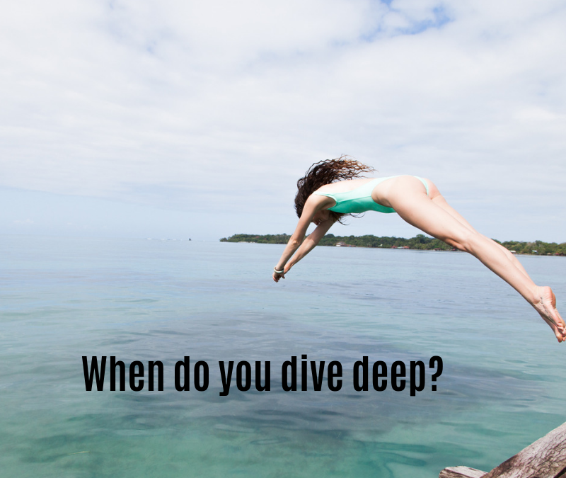 When do you dive deep?